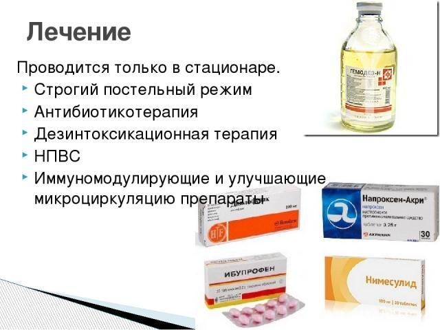 Проводится только в стационаре. Строгий постельный режим Антибиотикотерапия Дезинтоксикационная терапия НПВС Иммуномодулирующие и улучшающие микроциркуляцию препараты Лечение