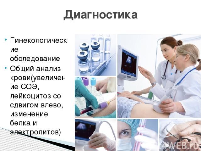 Гинекологические обследование Общий анализ крови(увеличение СОЭ, лейкоцитоз со сдвигом влево, изменение белка и электролитов) Диагностика