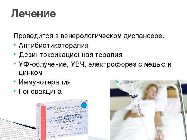 Проводится в венерологическом диспансере. Антибиотикотерапия Дезинтоксикационная терапия УФ-облучение, УВЧ, электрофорез с медью и цинком Иммунотерапия Гоновакцина Лечение