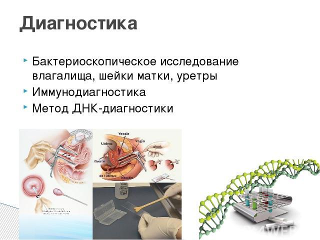 Бактериоскопическое исследование влагалища, шейки матки, уретры Иммунодиагностика Метод ДНК-диагностики Диагностика