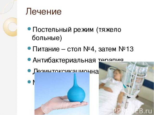 Лечение Постельный режим (тяжело больные) Питание – стол №4, затем №13 Антибактериальная терапия Дезинтоксикационная терапия Микроклизмы