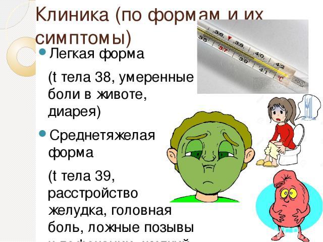 Клиника (по формам и их симптомы) Легкая форма (t тела 38, умеренные боли в животе, диарея) Среднетяжелая форма (t тела 39, расстройство желудка, головная боль, ложные позывы к дефекации, жидкий и скудный стул) Тяжелая форма (t тела 40 и выше, сильн…