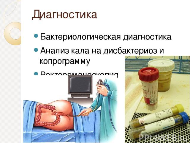 Диагностика Бактериологическая диагностика Анализ кала на дисбактериоз и копрограмму Ректороманоскопия