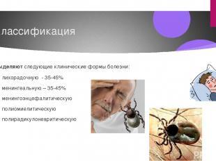 Классификация Выделяют следующие клинические формы болезни: лихорадочную - 35-45