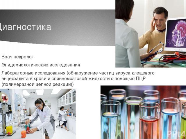 Диагностика Врач невролог Эпидемиологические исследования Лабораторные исследования (обнаружение частиц вируса клещевого энцефалита в крови и спинномозговой жидкости с помощью ПЦР (полимеразной цепной реакции))