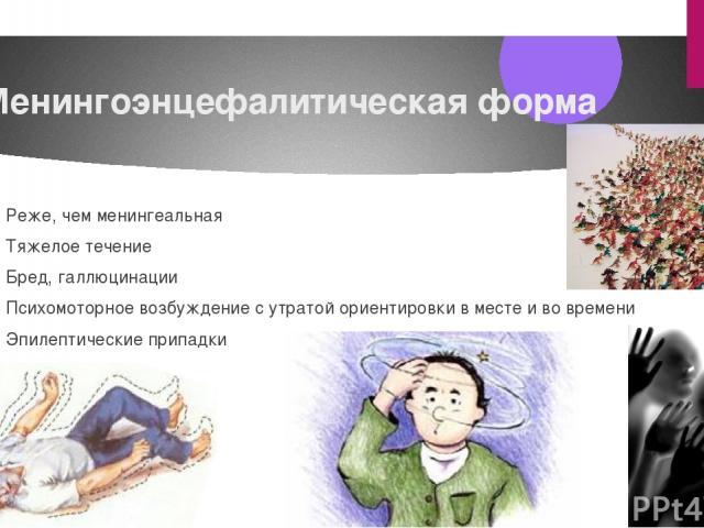 Менингоэнцефалитическая форма Реже, чем менингеальная Тяжелое течение Бред, галлюцинации Психомоторное возбуждение сутратой ориентировки вместе ивовремени Эпилептические припадки