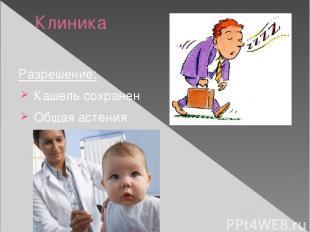 Клиника Разрешение: Кашель сохранен Общая астения