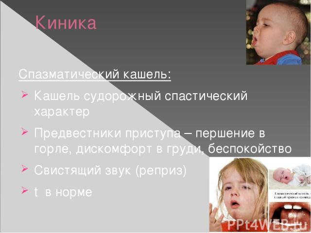 Киника Спазматический кашель: Кашель судорожный спастический характер Предвестники приступа – першение в горле, дискомфорт в груди, беспокойство Свистящий звук (реприз) t в норме