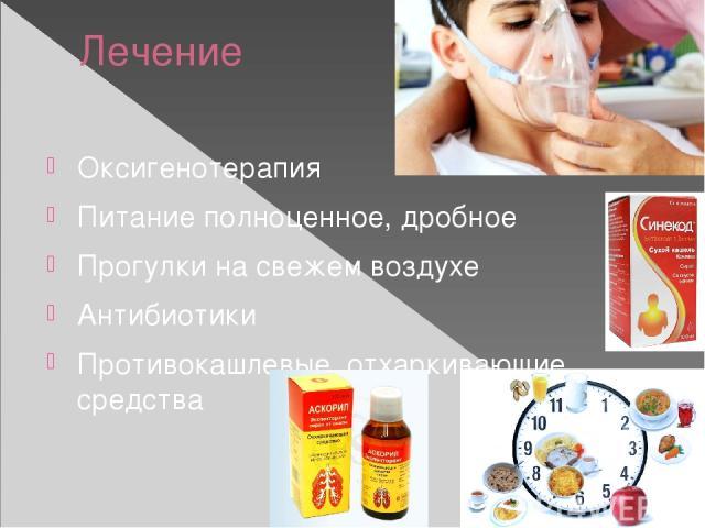Лечение Оксигенотерапия Питание полноценное, дробное Прогулки на свежем воздухе Антибиотики Противокашлевые, отхаркивающие средства