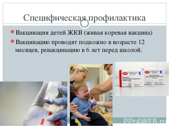 Специфическая профилактика Вакцинация детей ЖКВ (живая коревая вакцина) Вакцинацию проводят подкожно в возрасте 12 месяцев, ревакцинацию в 6 лет перед школой.