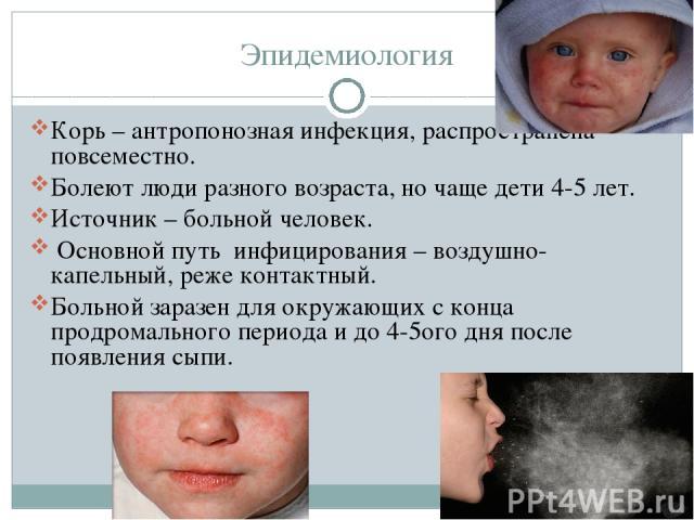 Эпидемиология Корь – антропонозная инфекция, распространена повсеместно. Болеют люди разного возраста, но чаще дети 4-5 лет. Источник – больной человек. Основной путь инфицирования – воздушно-капельный, реже контактный. Больной заразен для окружающи…