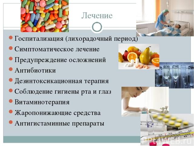 Лечение Госпитализация (лихорадочный период) Симптоматическое лечение Предупреждение осложнений Антибиотики Дезинтоксикационная терапия Соблюдение гигиены рта и глаз Витаминотерапия Жаропонижающие средства Антигистаминные препараты
