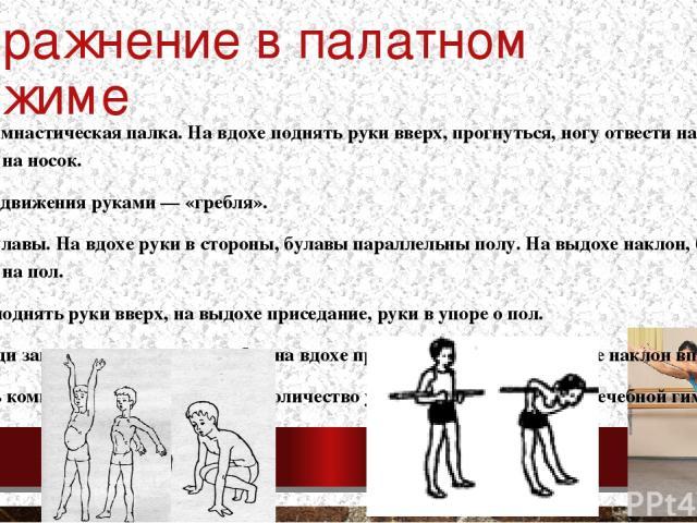 Упражнение в палатном режиме ИП — стоя: В руках гимнастическая палка. На вдохе поднять руки вверх, прогнуться, ногу отвести назад, поставить на носок. Круговые движения руками — «гребля». В руках булавы. На вдохе руки в стороны, булавы параллельны п…