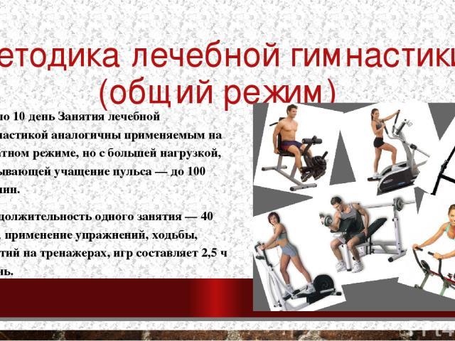 Методика лечебной гимнастики (общий режим) С 7 по 10 день Занятия лечебной гимнастикой аналогичны применяемым на палатном режиме, но с большей нагрузкой, вызывающей учащение пульса — до 100 уд./мин. Продолжительность одного занятия — 40 мин; примене…