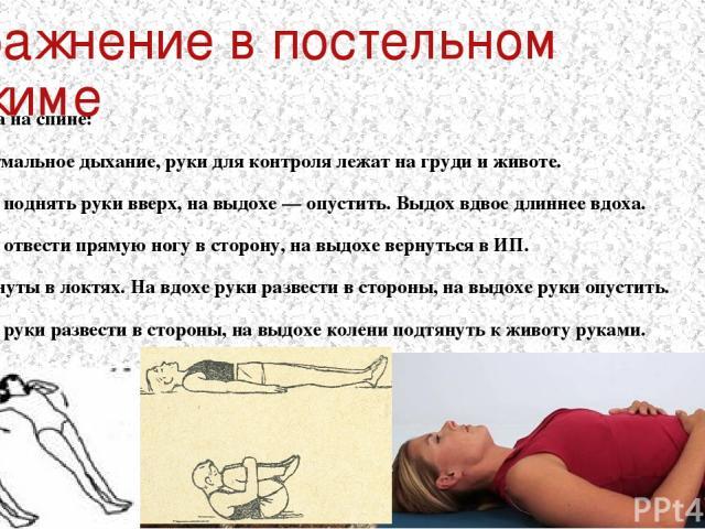 Упражнение в постельном режиме ИП — лежа на спине: Диафрагмальное дыхание, руки для контроля лежат на груди и животе. На вдохе поднять руки вверх, на выдохе — опустить. Выдох вдвое длиннее вдоха. На вдохе отвести прямую ногу в сторону, на выдохе вер…