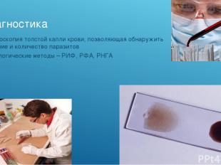 Диагностика Микроскопия толстой капли крови, позволяющая обнаружить наличие и ко