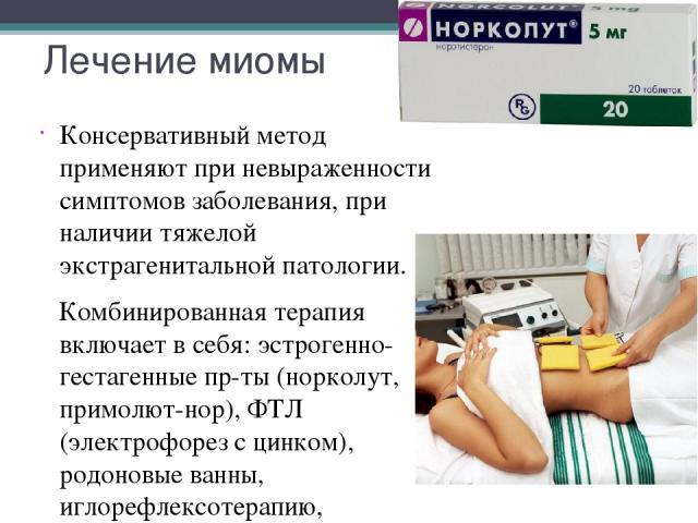Лечение миомы Консервативный метод применяют при невыраженности симптомов заболевания, при наличии тяжелой экстрагенитальной патологии. Комбинированная терапия включает в себя: эстрогенно-гестагенные пр-ты (норколут, примолют-нор), ФТЛ (электрофорез…