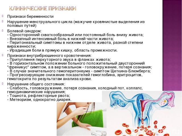 Признаки беременности Нарушение менструального цикла (мажучие кровянистые выделения из половых путей) Болевой синдром: - Односторонний схваткообразный или постоянный боль внизу живота; - Внезапный интенсивный боль в нижней части живота; - Перитонеал…