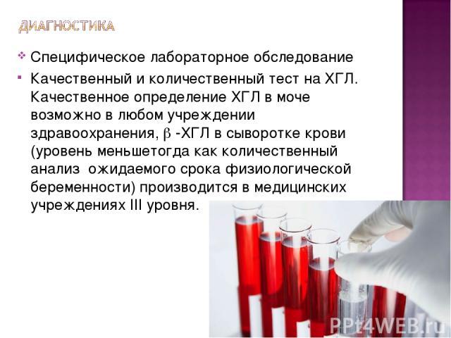 Специфическое лабораторное обследование Качественный и количественный тест на ХГЛ. Качественное определение ХГЛ в моче возможно в любом учреждении здравоохранения, -ХГЛ в сыворотке крови (уровень меньшетогда как количественный анализ ожидаемого срок…