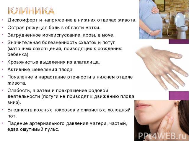 Дискомфорт и напряжение в нижних отделах живота. Острая режущая боль в области матки. Затрудненное мочеиспускание, кровь в моче. Значительная болезненность схваток и потуг (маточных сокращений, приводящих к рождению ребенка). Кровянистые выделения и…