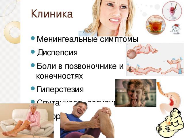 Клиника Менингеальные симптомы Диспепсия Боли в позвоночнике и конечностях Гиперстезия Спутанность сознания Судороги