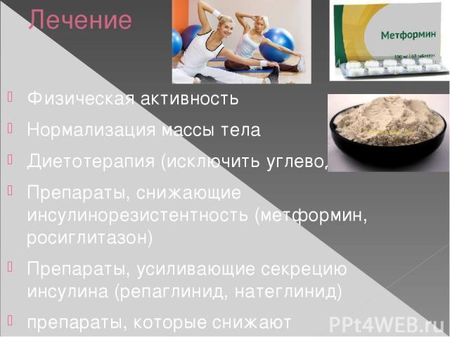 Лечение Физическая активность Нормализация массы тела Диетотерапия (исключить углеводы) Препараты, снижающие инсулинорезистентность (метформин, росиглитазон) Препараты, усиливающие секрецию инсулина (репаглинид, натеглинид) препараты, которые снижаю…