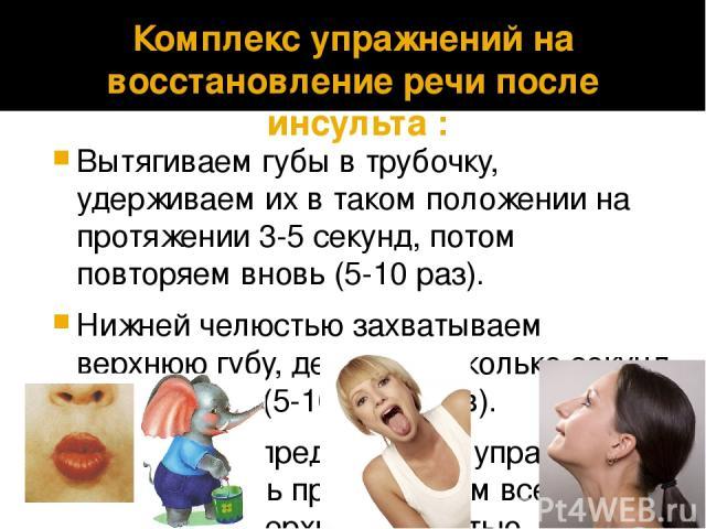 Комплекс упражнений на восстановление речи после инсульта: Вытягиваем губы в трубочку, удерживаем их в таком положении на протяжении 3-5 секунд, потом повторяем вновь (5-10 раз). Нижней челюстью захватываем верхнюю губу, держим несколько секунд и …