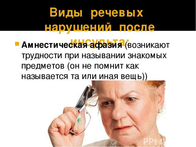 Виды речевых нарушений после инсульта: Амнестическая афазия (возникают трудности при назывании знакомых предметов (он не помнит как называется та или иная вещь))