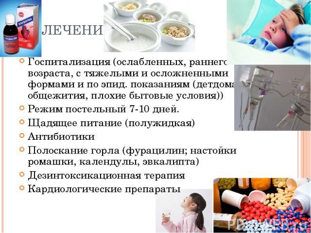 ЛЕЧЕНИЕ Госпитализация (ослабленных, раннего возраста, с тяжелыми и осложненными формами и по эпид. показаниям (детдома, общежития, плохие бытовые условия)) Режим постельный 7-10 дней. Щадящее питание (полужидкая) Антибиотики Полоскание горла (фурац…