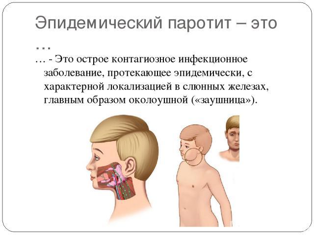 Эпидемический паротит – это … … - Это острое контагиозное инфекционное заболевание, протекающее эпидемически, с характерной локализацией в слюнных железах, главным образом околоушной («заушница»).