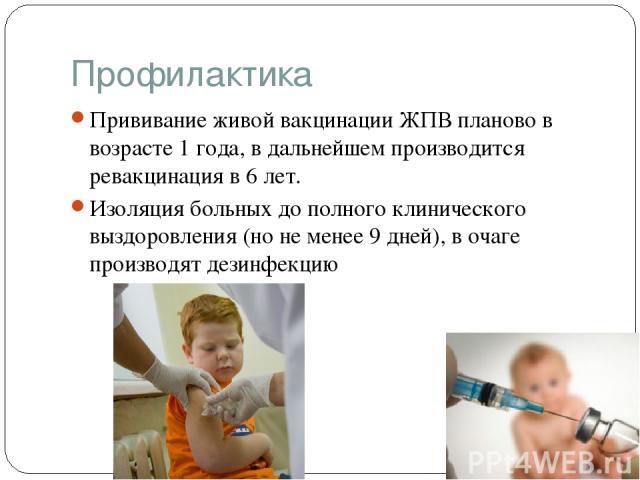 Профилактика Прививание живой вакцинации ЖПВ планово в возрасте 1 года, в дальнейшем производится ревакцинация в 6 лет. Изоляция больных до полного клинического выздоровления (но не менее 9 дней), в очаге производят дезинфекцию