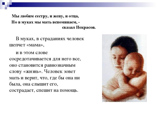 Мы любим сестру, и жену, и отца, Но в муках мы мать вспоминаем, - сказал Некрасов. В муках, в страданиях человек шепчет «мама», и в этом слове сосредотачивается для него все, оно становится равнозначным слову «жизнь». Человек зовет мать и верит, что…