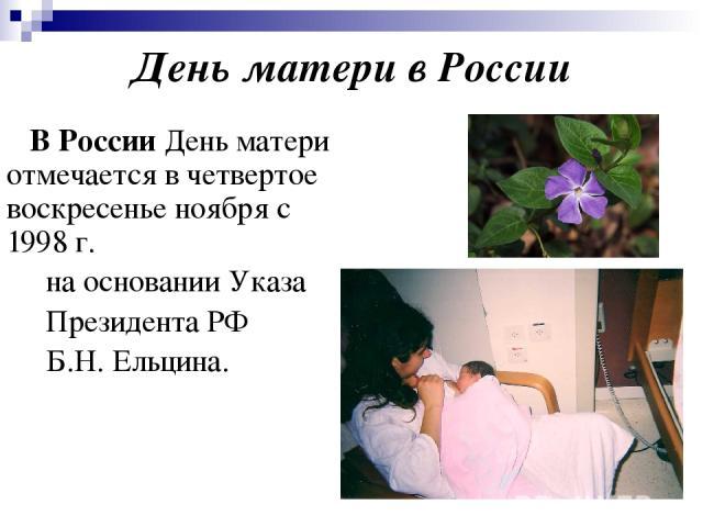 День матери в России В России День матери отмечается в четвертое воскресенье ноября с 1998 г. на основании Указа Президента РФ Б.Н. Ельцина.