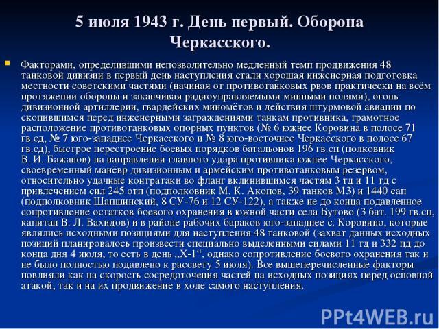 5 июля 1943г. День первый. Оборона Черкасского. Факторами, определившими непозволительно медленный темп продвижения 48 танковой дивизии в первый день наступления стали хорошая инженерная подготовка местности советскими частями (начиная от противота…