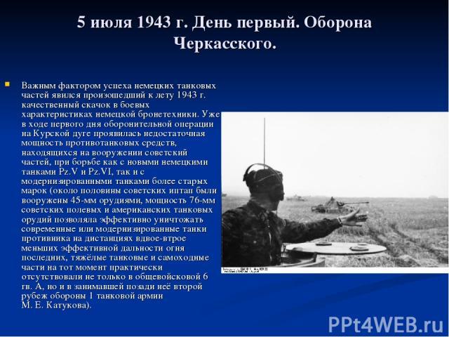 5 июля 1943г. День первый. Оборона Черкасского. Важным фактором успеха немецких танковых частей явился произошедший к лету 1943г. качественный скачок в боевых характеристиках немецкой бронетехники. Уже в ходе первого дня оборонительной операции на…