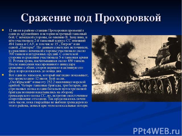 """Сражение под Прохоровкой 12 июля в районе станции Прохоровки произошёл один из крупнейших в истории встречный танковый бой. С немецкой стороны, по мнению В. Замулина, в нём участвовала 2-й танковый корпус СС имевший 494 танка и САУ, в том числе 15 """"…"""