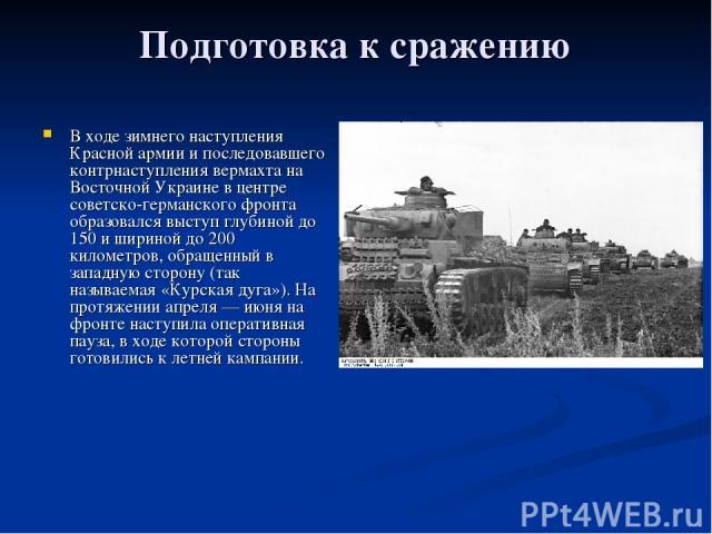 Подготовка к сражению В ходе зимнего наступления Красной армии и последовавшего контрнаступления вермахта на Восточной Украине в центре советско-германского фронта образовался выступ глубиной до 150 и шириной до 200 километров, обращенный в западную…