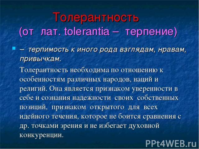 Толерантность (от лат. tolerantia – терпение) – терпимость к иного рода взглядам, нравам, привычкам. Толерантность необходима по отношению к особенностям различных народов, наций и религий. Она является признаком уверенности в себе и сознания надежн…