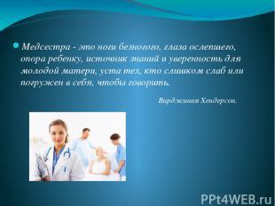 Медсестра - это ноги безногого, глаза ослепшего, опора ребенку, источник знаний