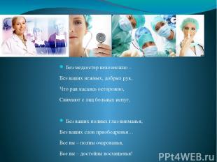Без медсестер невозможно – Без ваших нежных, добрых рук, Что ран касаясь осторож