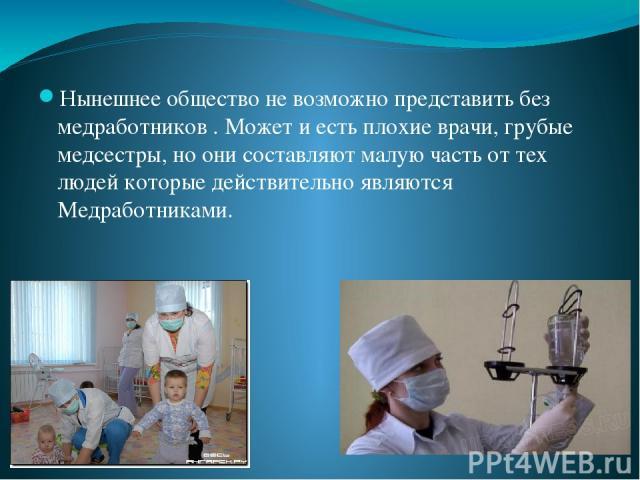 Нынешнее общество не возможно представить без медработников . Может и есть плохие врачи, грубые медсестры, но они составляют малую часть от тех людей которые действительно являются Медработниками.