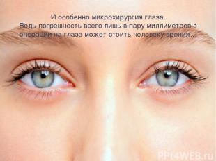 И особенно микрохирургия глаза. Ведь погрешность всего лишь в пару миллиметров в