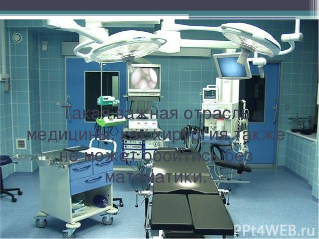Такая важная отрасль медицины, как хирургия также не может обойтись без математики.