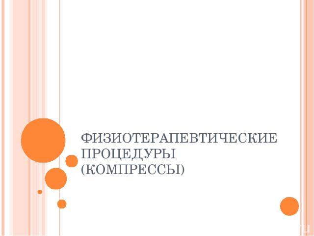 ФИЗИОТЕРАПЕВТИЧЕСКИЕ ПРОЦЕДУРЫ (КОМПРЕССЫ)