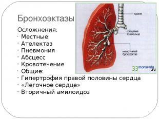 Бронхоэктазы Осложнения: Местные: Ателектаз Пневмония Абсцесс Кровотечение Общие