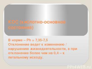 КОС (кислотно-основное состояние) В норме – Ph = 7,35-7,5 Отклонение ведет к изм
