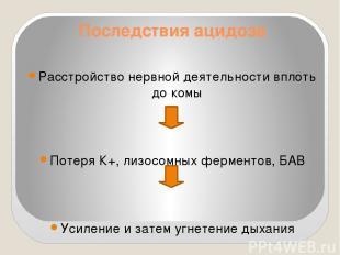 Последствия ацидоза Расстройство нервной деятельности вплоть до комы Потеря К+,