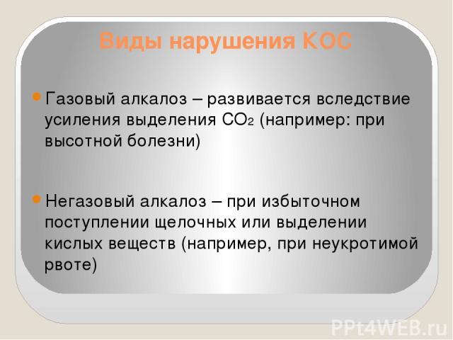 Виды нарушения КОС Газовый алкалоз – развивается вследствие усиления выделения СО2 (например: при высотной болезни) Негазовый алкалоз – при избыточном поступлении щелочных или выделении кислых веществ (например, при неукротимой рвоте)