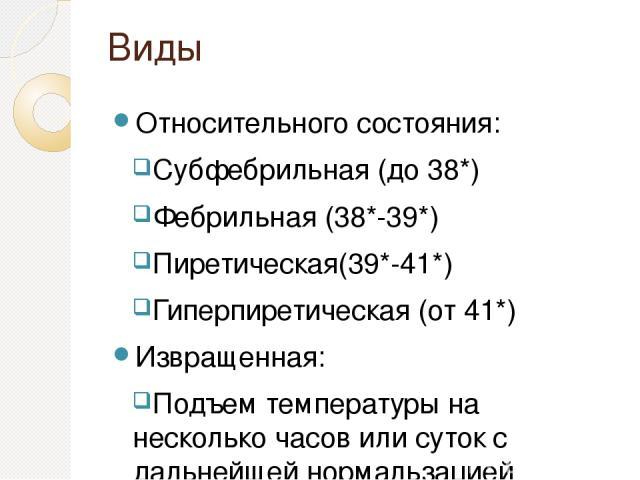 Виды Относительного состояния: Субфебрильная (до 38*) Фебрильная (38*-39*) Пиретическая(39*-41*) Гиперпиретическая (от 41*) Извращенная: Подъем температуры на несколько часов или суток с дальнейшей нормальзацией