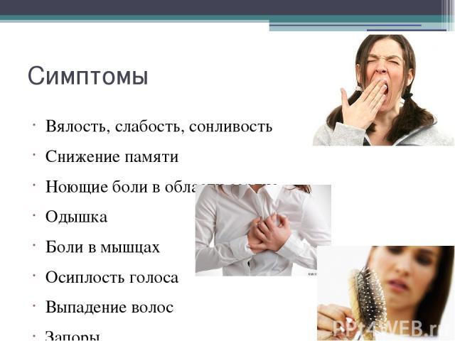 Симптомы Вялость, слабость, сонливость Снижение памяти Ноющие боли в области сердца Одышка Боли в мышцах Осиплость голоса Выпадение волос Запоры Нарастание массы тела